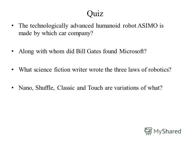 Quiz The technologically advanced humanoid robot ASIMO is made by which car company? Along with whom did Bill Gates found Microsoft? What science fiction writer wrote the three laws of robotics? Nano, Shuffle, Classic and Touch are variations of what