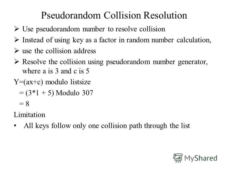 Pseudorandom Collision Resolution Use pseudorandom number to resolve collision Instead of using key as a factor in random number calculation, use the collision address Resolve the collision using pseudorandom number generator, where a is 3 and c is 5