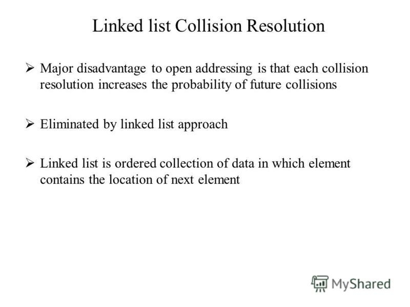 Linked list Collision Resolution Major disadvantage to open addressing is that each collision resolution increases the probability of future collisions Eliminated by linked list approach Linked list is ordered collection of data in which element cont