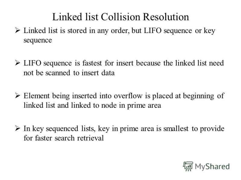 Linked list Collision Resolution Linked list is stored in any order, but LIFO sequence or key sequence LIFO sequence is fastest for insert because the linked list need not be scanned to insert data Element being inserted into overflow is placed at be