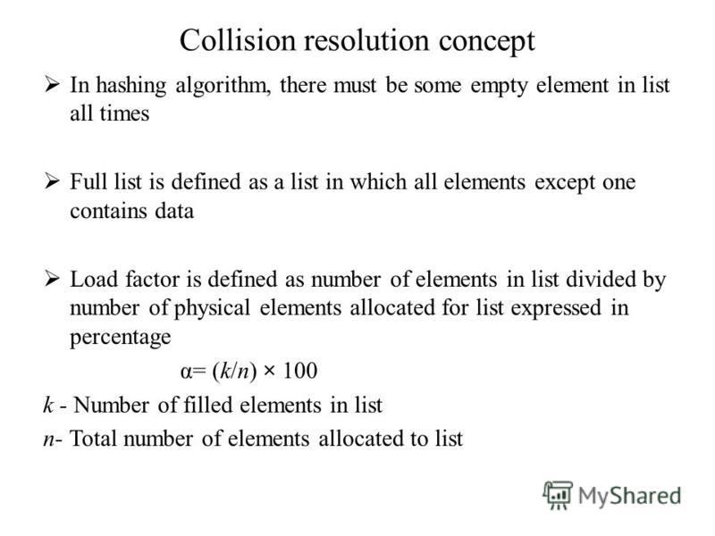 Collision resolution concept In hashing algorithm, there must be some empty element in list all times Full list is defined as a list in which all elements except one contains data Load factor is defined as number of elements in list divided by number