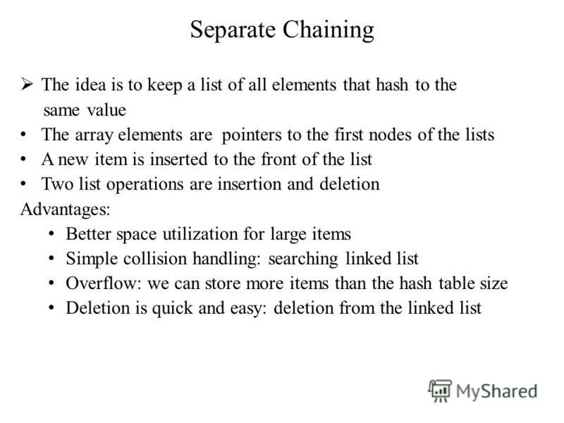 Separate Chaining The idea is to keep a list of all elements that hash to the same value The array elements are pointers to the first nodes of the lists A new item is inserted to the front of the list Two list operations are insertion and deletion Ad