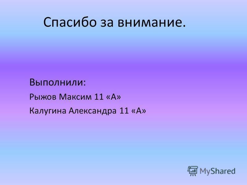 Спасибо за внимание. Выполнили: Рыжов Максим 11 «А» Калугина Александра 11 «А»