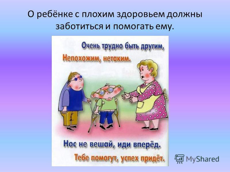 О ребёнке с плохим здоровьем должны заботиться и помогать ему.