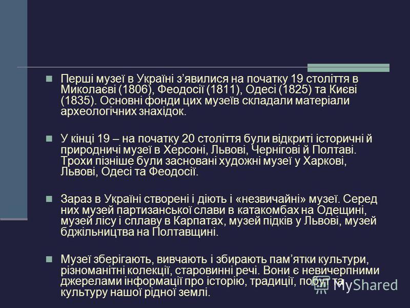 Перші музеї в Україні зявилися на початку 19 століття в Миколаєві (1806), Феодосії (1811), Одесі (1825) та Києві (1835). Основні фонди цих музеїв складали матеріали археологічних знахідок. У кінці 19 – на початку 20 століття були відкриті історичні й