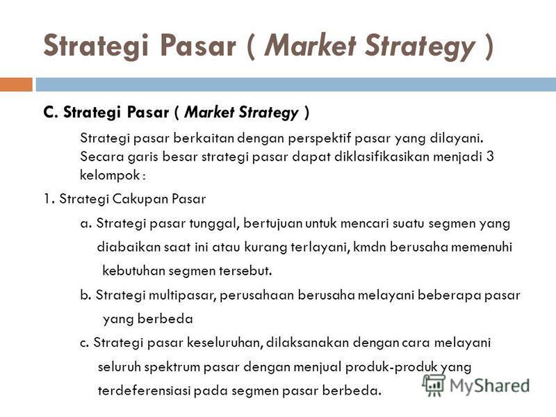 Strategi Pasar ( Market Strategy ) C. Strategi Pasar ( Market Strategy ) Strategi pasar berkaitan dengan perspektif pasar yang dilayani. Secara garis besar strategi pasar dapat diklasifikasikan menjadi 3 kelompok : 1. Strategi Cakupan Pasar a. Strate
