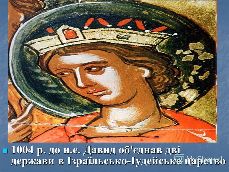 1004 р. до н.е. Давид об'єднав дві держави в Ізраїльсько-Іудейське царство 1004 р. до н.е. Давид об'єднав дві держави в Ізраїльсько-Іудейське царство