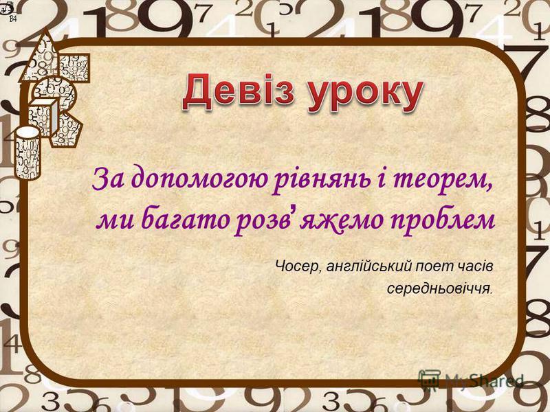 За допомогою рівнянь і теорем, ми багато розв яжемо проблем Чосер, англійський поет часів середньовіччя.