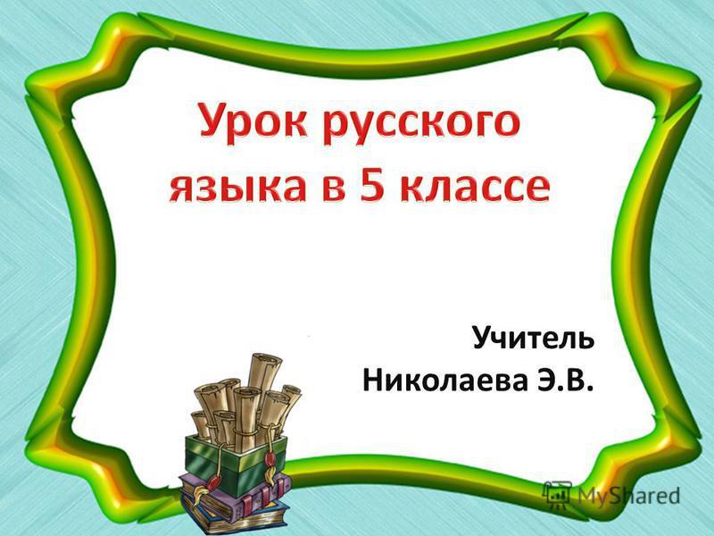 Учитель Николаева Э.В.