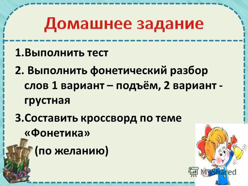 1. Выполнить тест 2. Выполнить фонетический разбор слов 1 ваприант – подъём, 2 ваприант - грустная 3. Составить кроссворд по теме «Фонетика» (по желанию)