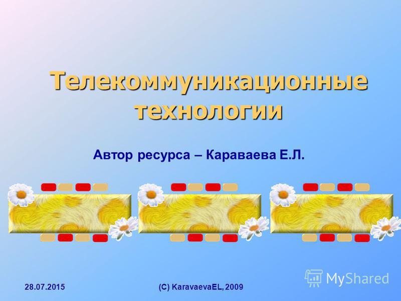 28.07.2015(C) KaravaevaEL, 2009 Телекоммуникационные технологии Автор ресурса – Караваева Е.Л.