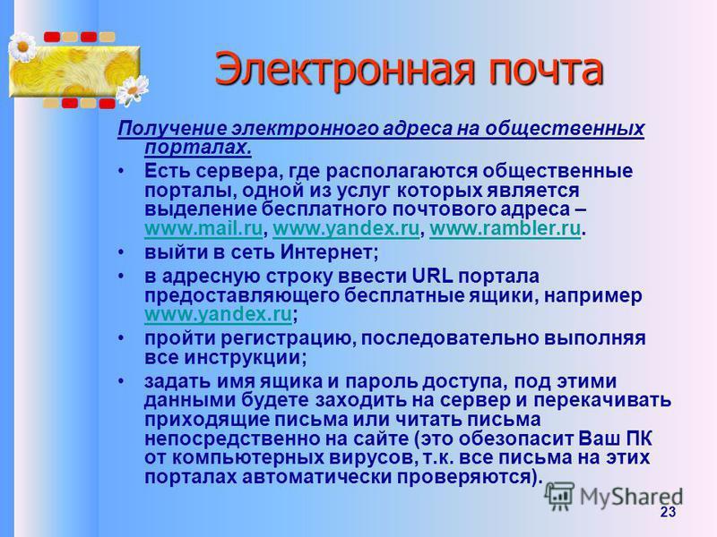 23 Получение электронного адреса на общественных порталах. Есть сервера, где располагаются общественные порталы, одной из услуг которых является выделение бесплатного почтового адреса – www.mail.ru, www.yandex.ru, www.rambler.ru. www.mail.ruwww.yande