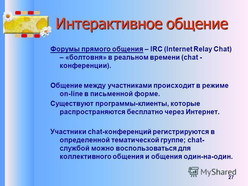 27 Интерактивное общение Форумы прямого общения – IRC (Internet Relay Chat) – «болтовня» в реальном времени (chat - конференции). Общение между участниками происходит в режиме on-line в письменной форме. Существуют программы-клиенты, которые распрост