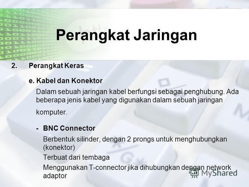 Perangkat Jaringan 2. Perangkat Keras e. Kabel dan Konektor Dalam sebuah jaringan kabel berfungsi sebagai penghubung. Ada beberapa jenis kabel yang digunakan dalam sebuah jaringan komputer. - BNC Connector Berbentuk silinder, dengan 2 prongs untuk me