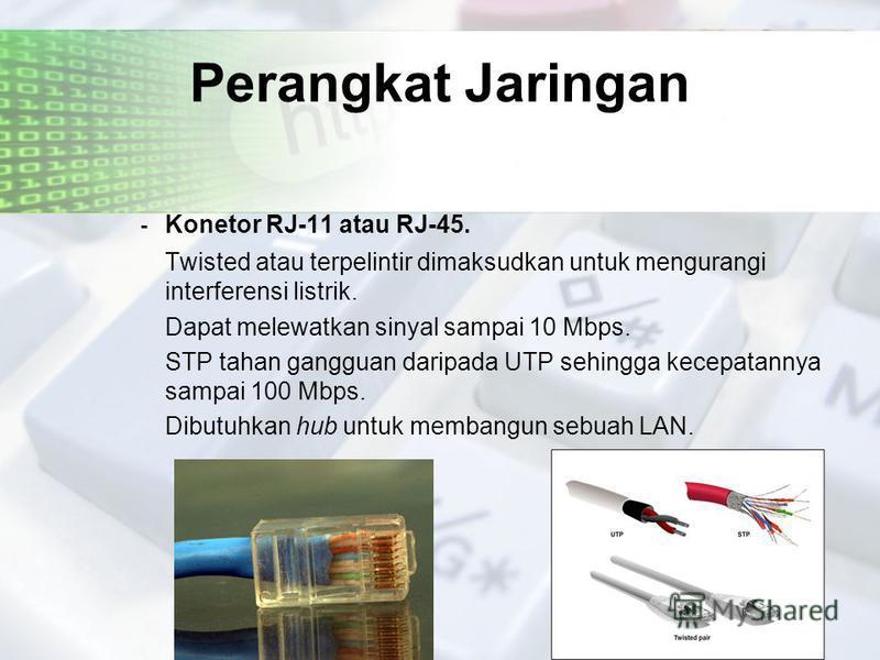 Perangkat Jaringan - Konetor RJ-11 atau RJ-45. Twisted atau terpelintir dimaksudkan untuk mengurangi interferensi listrik. Dapat melewatkan sinyal sampai 10 Mbps. STP tahan gangguan daripada UTP sehingga kecepatannya sampai 100 Mbps. Dibutuhkan hub u