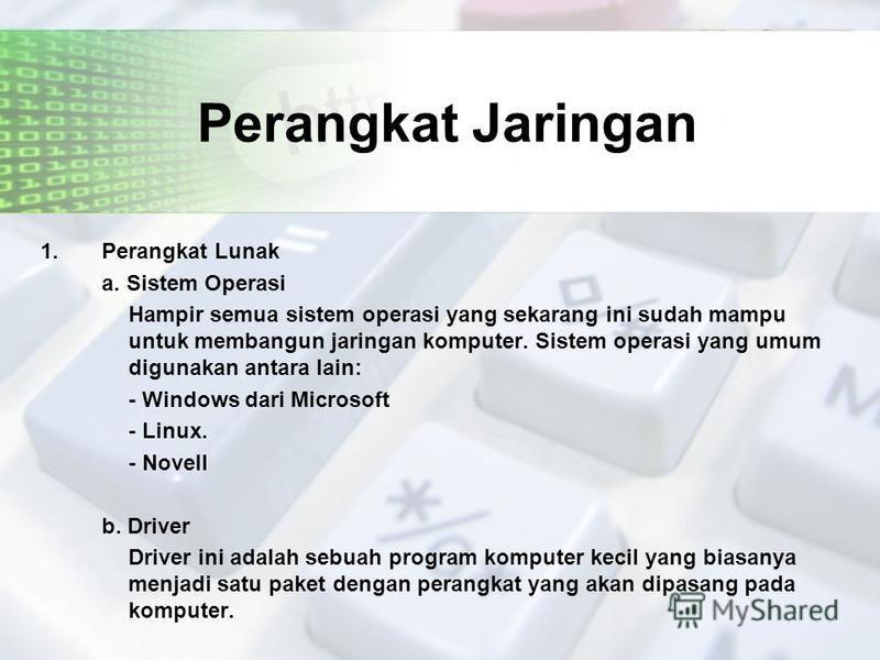 Perangkat Jaringan 1. Perangkat Lunak a. Sistem Operasi Hampir semua sistem operasi yang sekarang ini sudah mampu untuk membangun jaringan komputer. Sistem operasi yang umum digunakan antara lain: - Windows dari Microsoft - Linux. - Novell b. Driver