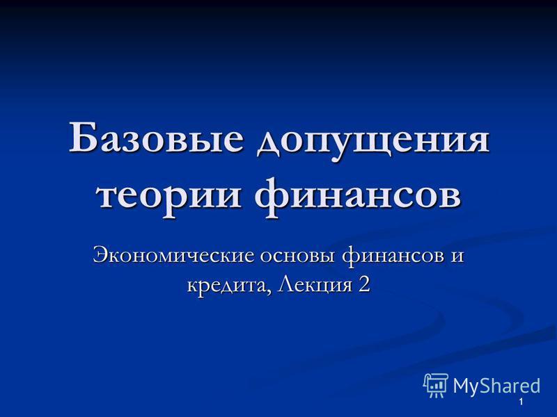 1 Базовые допущения теории финансов Экономические основы финансов и кредита, Лекция 2
