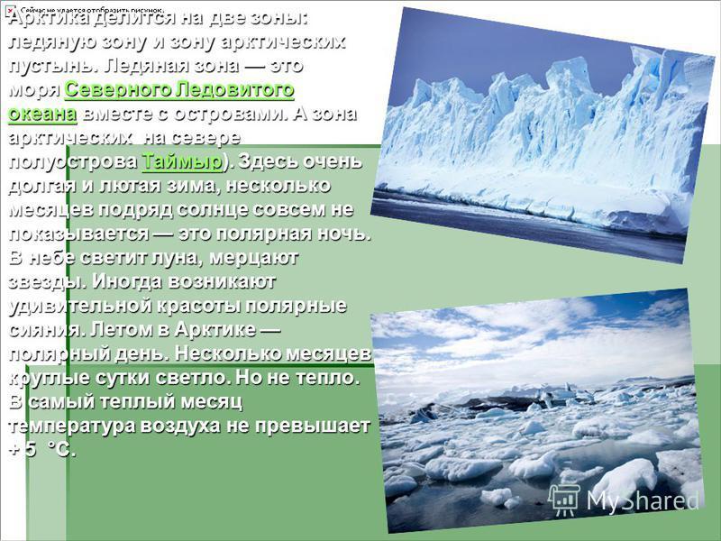 Арктика делится на две зоны: ледяную зону и зону арктических пустынь. Ледяная зона это моря Северного Ледовитого океана вместе с островами. А зона арктических на севере полуострова Таймыр). Здесь очень долгая и лютая зима, несколько месяцев подряд со