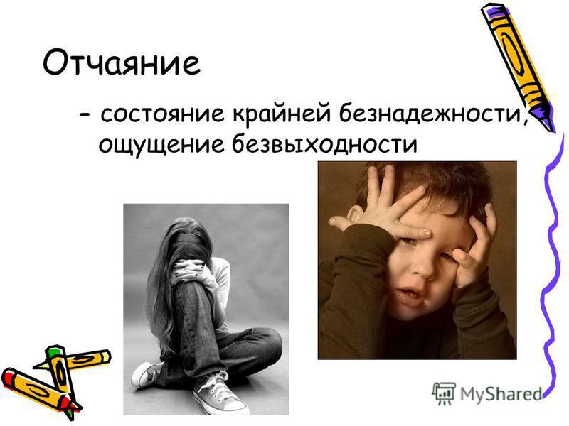 Отчаяние - состояние крайней безнадежности, ощущение безвыходности