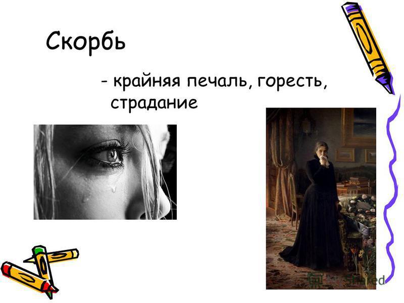 Скорбь - крайняя печаль, горесть, страдание
