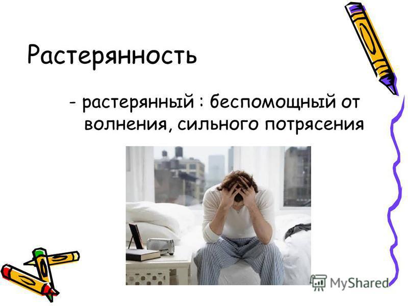 Растерянность - растерянный : беспомощный от волнения, сильного потрясения