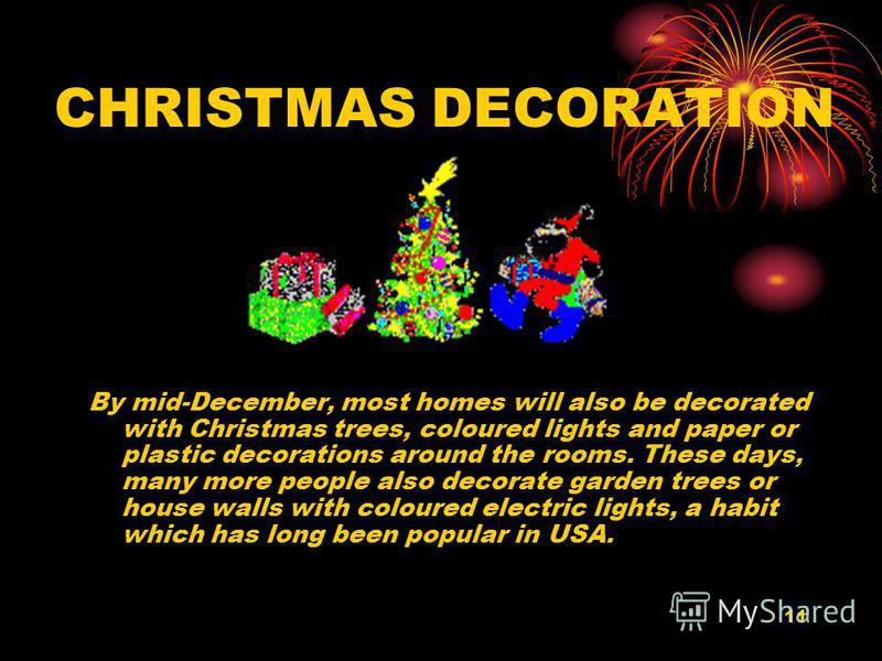 11 CHRISTMAS DECORATION By mid-December, most homes will also be decorated with Christmas trees, coloured lights and paper or plastic decorations around the rooms. These days, many more people also decorate garden trees or house walls with coloured e
