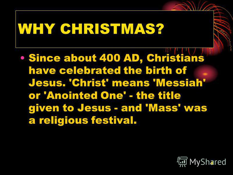 4 WHY CHRISTMAS? Since about 400 AD, Christians have celebrated the birth of Jesus. 'Christ' means 'Messiah' or 'Anointed One' - the title given to Jesus - and 'Mass' was a religious festival.
