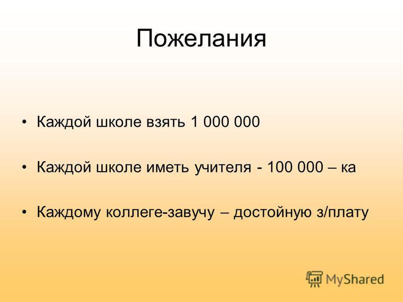 Пожелания Каждой школе взять 1 000 000 Каждой школе иметь учителя - 100 000 – ка Каждому коллеге-завучу – достойную з/плату