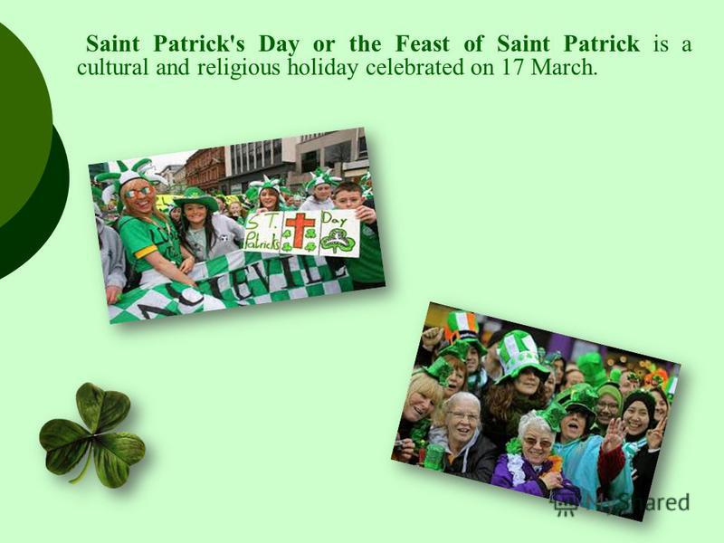 Saint Patrick's Day or the Feast of Saint Patrick is a cultural and religious holiday celebrated on 17 March.