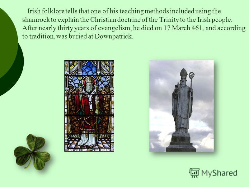 Irish folklore tells that one of his teaching methods included using the shamrock to explain the Christian doctrine of the Trinity to the Irish people. After nearly thirty years of evangelism, he died on 17 March 461, and according to tradition, was