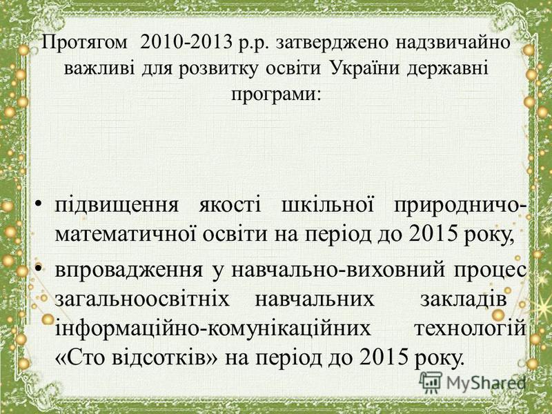 Протягом 2010-2013 р.р. затверджено надзвичайно важливі для розвитку освіти України державні програми: підвищення якості шкільної природничо- математичної освіти на період до 2015 року, впровадження у навчально-виховний процес загальноосвітніхнавчаль