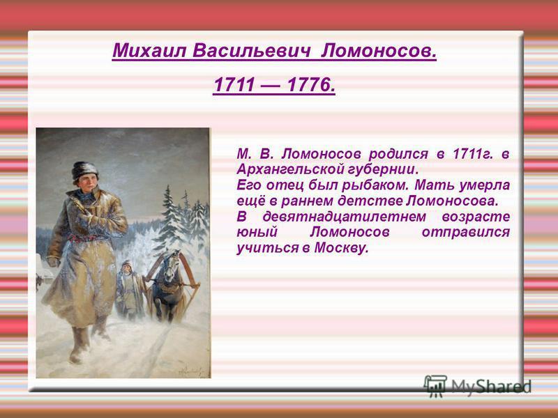 Михаил Васильевич Ломоносов. 1711 1776. М. В. Ломоносов родился в 1711 г. в Архангельской губернии. Его отец был рыбаком. Мать умерла ещё в раннем детстве Ломоносова. В девятнадцатилетнем возрасте юный Ломоносов отправился учиться в Москву.