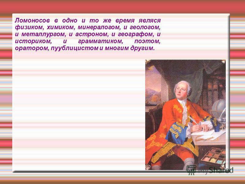 Ломоносов в одно и то же время является физиком, химиком, минералогом, и геологом, и металлургом, и астроном, и географом, и историком, и грамматиком, поэтом, оратором, публицистом и многим другим.