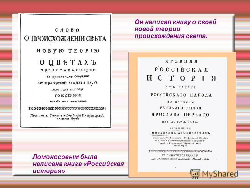Он написал книгу о своей новой теории происхождения света. Ломоносовым была написана книга «Российская история»