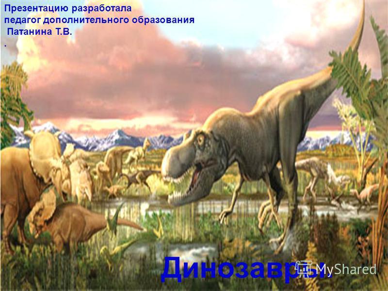 Динозавры. Презентацию разработала педагог дополнительного образования Патанина Т.В..