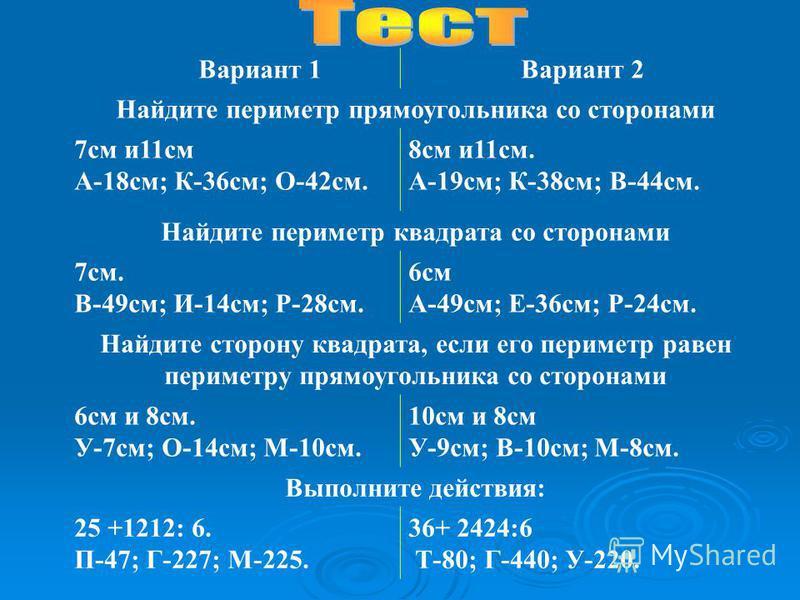 Вариант 1Вариант 2 Найдите периметр прямоугольника со сторонами 7 см и 11 см А-18 см; К-36 см; О-42 см. 8 см и 11 см. А-19 см; К-38 см; В-44 см. Найдите периметр квадрата со сторонами 7 см. В-49 см; И-14 см; Р-28 см. 6 см А-49 см; Е-36 см; Р-24 см. Н