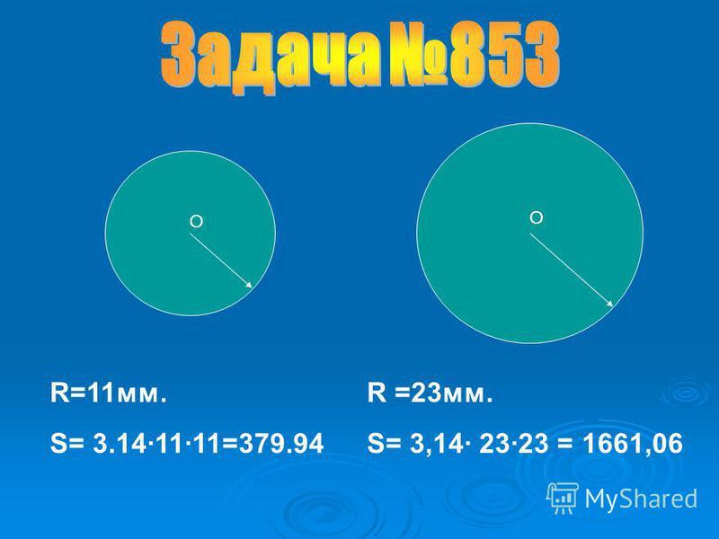 R =23 мм. S= 3,14· 23·23 = 1661,06 R=11 мм. S= 3.14·11·11=379.94 О О