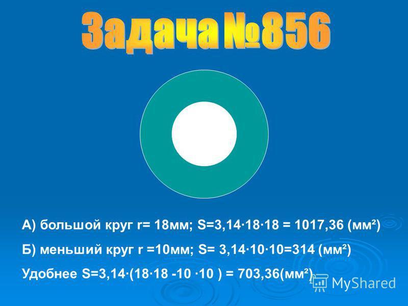 А) большой круг r= 18 мм; S=3,14·18·18 = 1017,36 (мм²) Б) меньший круг r =10 мм; S= 3,14·10·10=314 (мм²) Удобнее S=3,14·(18·18 -10 ·10 ) = 703,36(мм²)