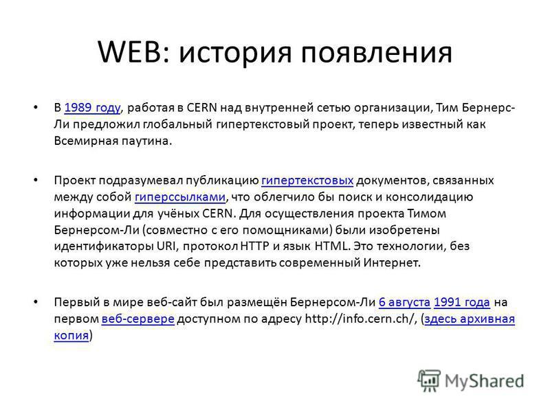 WEB: история появления В 1989 году, работая в CERN над внутренней сетью организации, Тим Бернерс- Ли предложил глобальный гипертекстовый проект, теперь известный как Всемирная паутина.1989 году Проект подразумевал публикацию гипертекстовых документов
