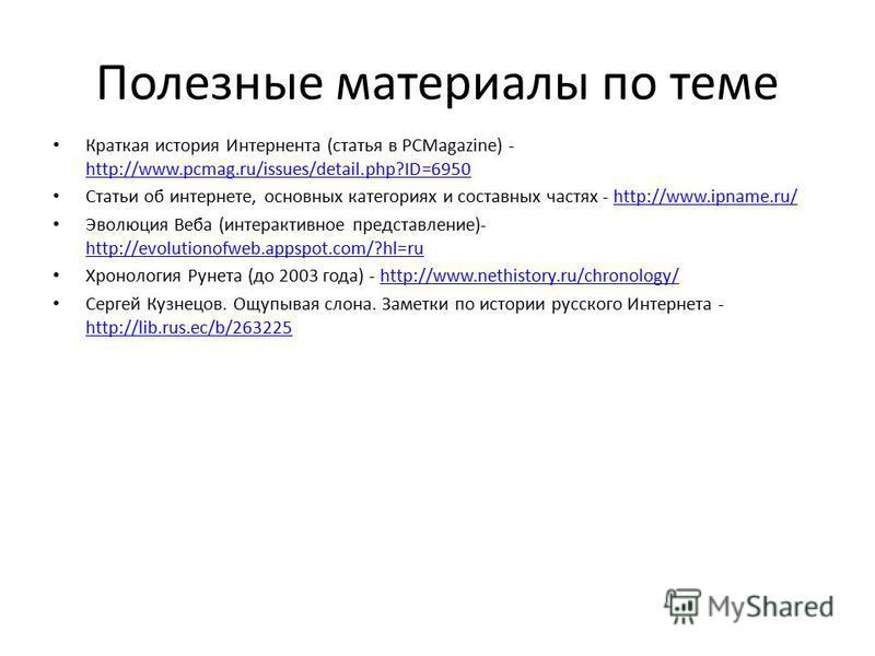 Полезные материалы по теме Краткая история Интернента (статья в PCMagazine) - http://www.pcmag.ru/issues/detail.php?ID=6950 http://www.pcmag.ru/issues/detail.php?ID=6950 Статьи об интернете, основных категориях и составных частях - http://www.ipname.