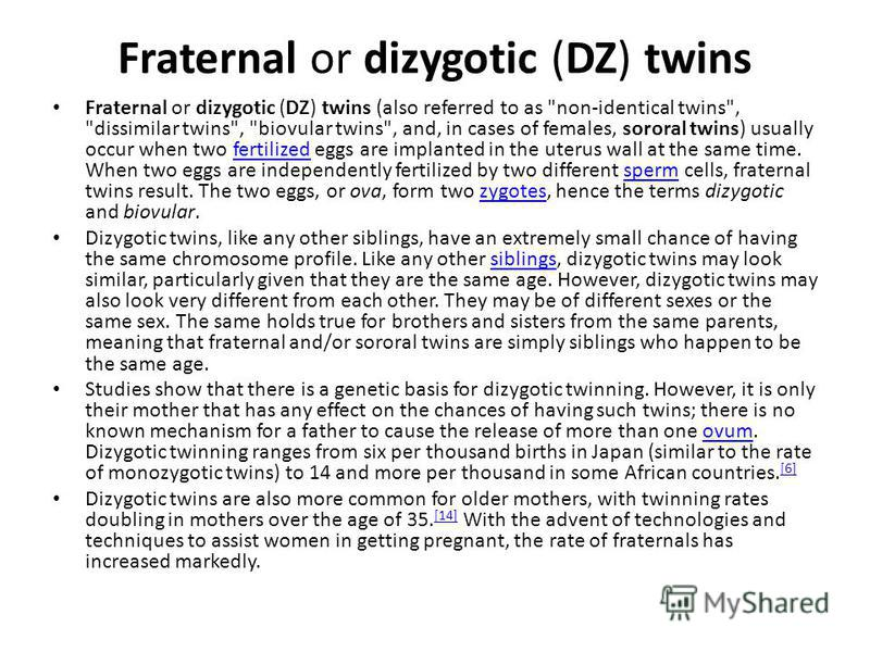 Fraternal or dizygotic (DZ) twins Fraternal or dizygotic (DZ) twins (also referred to as