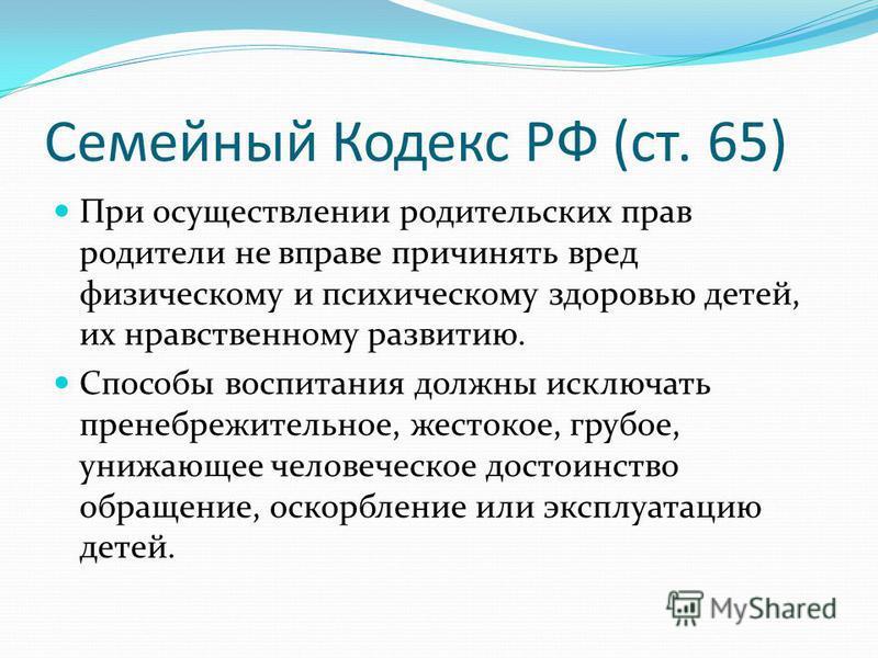 Семейный Кодекс РФ (ст. 65) При осуществлении родительских прав родители не вправе причинять вред физическому и психическому здоровью детей, их нравственному развитию. Способы воспитания должны исключать пренебрежительное, жестокое, грубое, унижающее