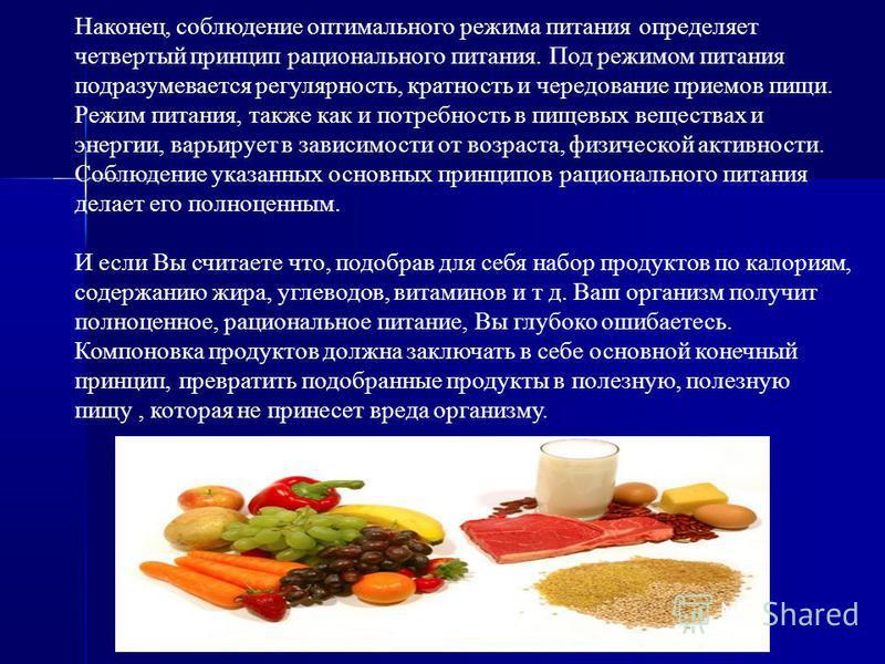 Наконец, соблюдение оптимального режима питания определяет четвертый принцип рационального питания. Под режимом питания подразумевается регулярность, кратность и чередование приемов пищи. Режим питания, также как и потребность в пищевых веществах и э