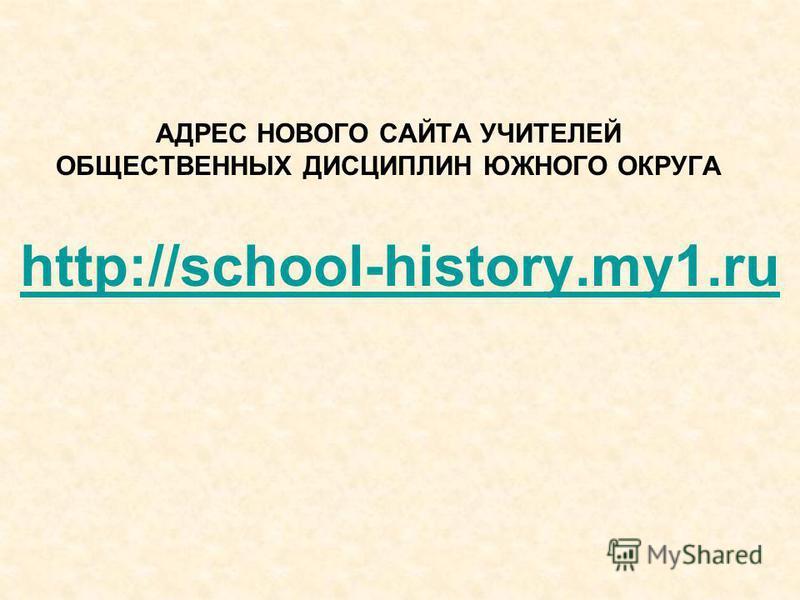 АДРЕС НОВОГО САЙТА УЧИТЕЛЕЙ ОБЩЕСТВЕННЫХ ДИСЦИПЛИН ЮЖНОГО ОКРУГА http://school-history.my1.ru