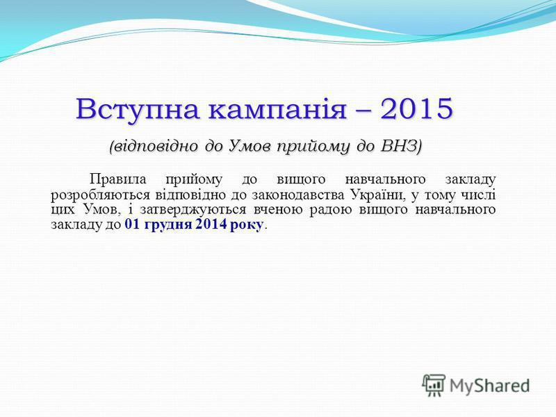 Вступна кампанія – 2015 ( відповідно до Умов прийому до ВНЗ) Правила прийому до вищого навчального закладу розробляються відповідно до законодавства України, у тому числі цих Умов, і затверджуються вченою радою вищого навчального закладу до 01 грудня