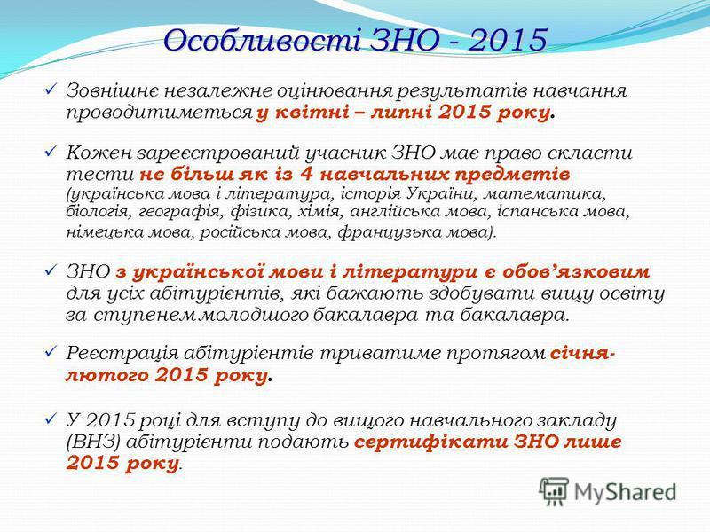 Особливості ЗНО - 2015 Зовнішнє незалежне оцінювання результатів навчання проводитиметься у квітні – липні 2015 року. Кожен зареєстрований учасник ЗНО має право скласти тести не більш як із 4 навчальних предметів (українська мова і література, історі