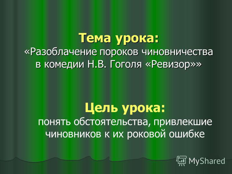 Тема урока: «Разоблачение пороков чиновничества в комедии Н.В. Гоголя «Ревизор»» Цель урока: понять обстоятельства, привлекшие чиновников к их роковой ошибке