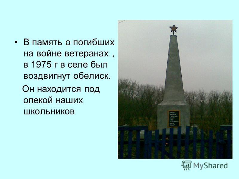 В память о погибших на войне ветеранах, в 1975 г в селе был воздвигнут обелиск. Он находится под опекой наших школьников