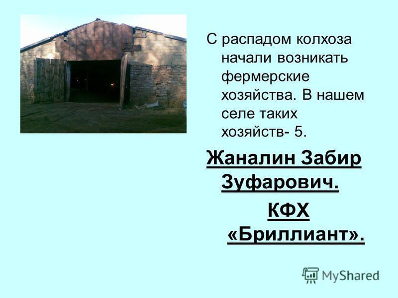 С распадом колхоза начали возникать фермерские хозяйства. В нашем селе таких хозяйств- 5. Жаналин Забир Зуфарович. КФХ «Бриллиант».