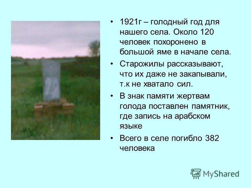 1921 г – голодный год для нашего села. Около 120 человек похоронено в большой яме в начале села. Старожилы рассказывают, что их даже не закапывали, т.к не хватало сил. В знак памяти жертвам голода поставлен памятник, где запись на арабском языке Всег
